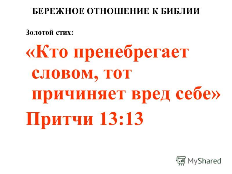 БЕРЕЖНОЕ ОТНОШЕНИЕ К БИБЛИИ Золотой стих: «Кто пренебрегает словом, тот причиняет вред себе» Притчи 13:13