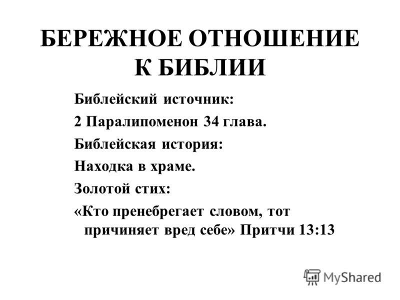 БЕРЕЖНОЕ ОТНОШЕНИЕ К БИБЛИИ Библейский источник: 2 Паралипоменон 34 глава. Библейская история: Находка в храме. Золотой стих: «Кто пренебрегает словом, тот причиняет вред себе» Притчи 13:13