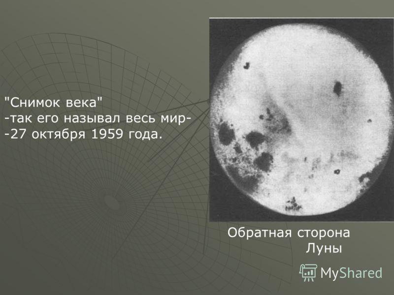 Снимок века -так его называл весь мир- -27 октября 1959 года. Обратная сторона Луны