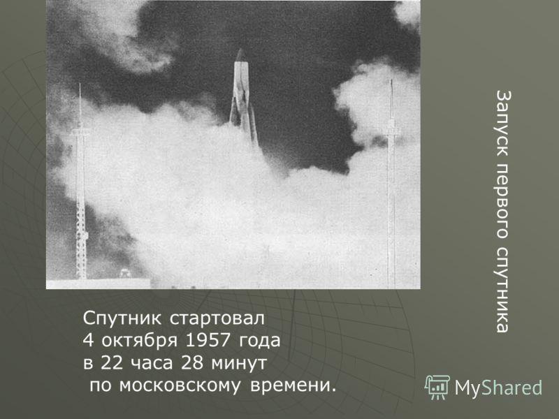 Запуск первого спутника Спутник стартовал 4 октября 1957 года в 22 часа 28 минут по московскому времени.