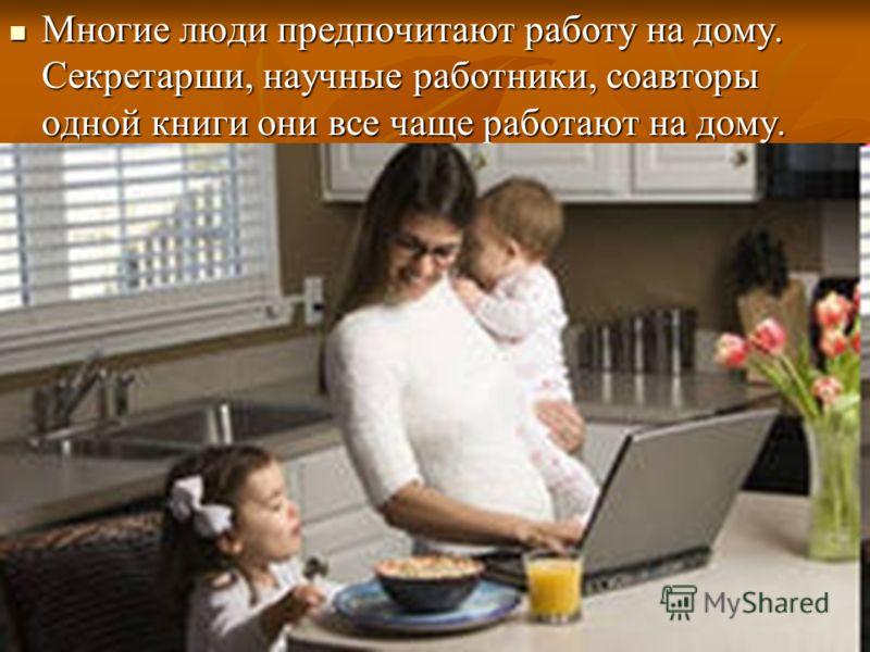 Многие люди предпочитают работу на дому. Секретарши, научные работники, соавторы одной книги они все чаще работают на дому. Многие люди предпочитают работу на дому. Секретарши, научные работники, соавторы одной книги они все чаще работают на дому.