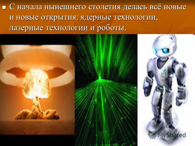 С начала нынешнего столетия делась всё новые и новые открытия: ядерные технологии, лазерные технологии и роботы. С начала нынешнего столетия делась всё новые и новые открытия: ядерные технологии, лазерные технологии и роботы.