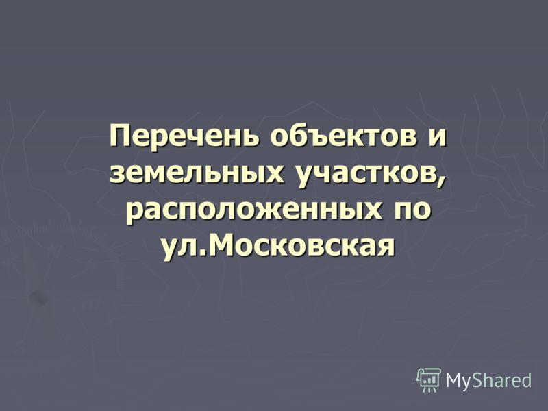 Перечень объектов и земельных участков, расположенных по ул.Московская