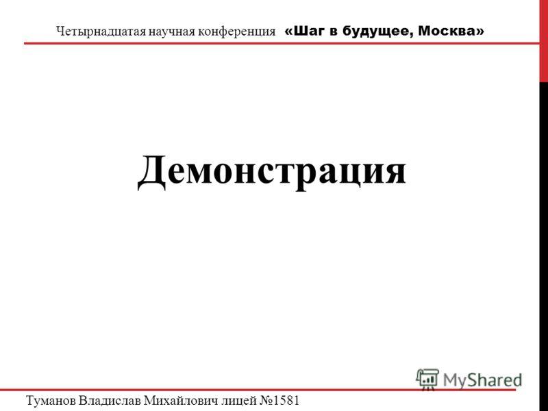 Четырнадцатая научная конференция «Шаг в будущее, Москва» Демонстрация Туманов Владислав Михайлович лицей 1581