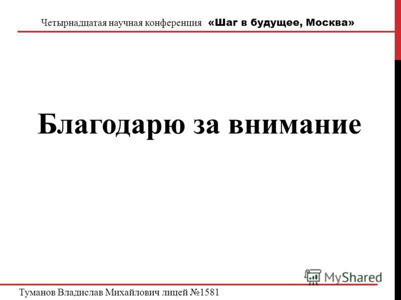 Четырнадцатая научная конференция «Шаг в будущее, Москва» Благодарю за внимание Туманов Владислав Михайлович лицей 1581
