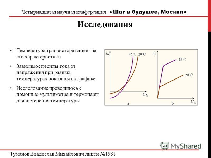 Четырнадцатая научная конференция «Шаг в будущее, Москва» Исследования Туманов Владислав Михайлович лицей 1581 Температура транзистора влияет на его характеристики Зависимости силы тока от напряжения при разных температурах показаны на графике Исслед