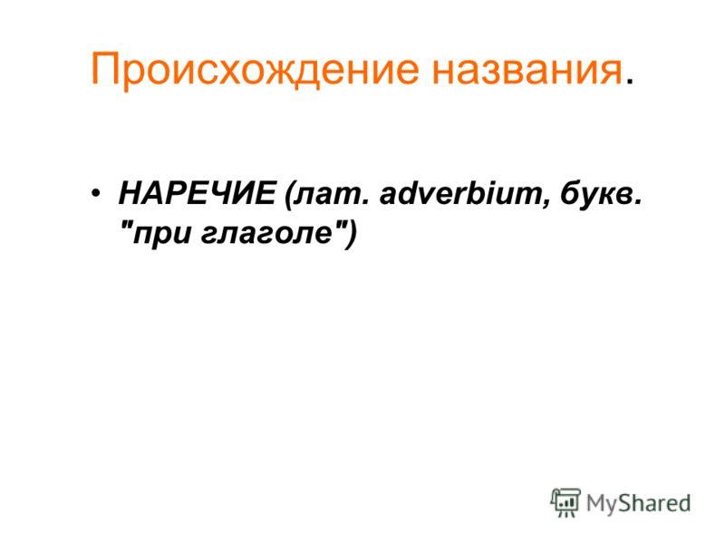 Происхождение названия. НАРЕЧИЕ (лат. adverbium, букв. при глаголе)