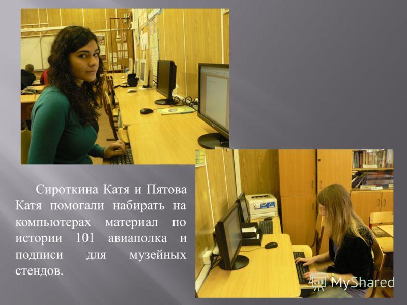 Сироткина Катя и Пятова Катя помогали набирать на компьютерах материал по истории 101 авиаполка и подписи для музейных стендов.