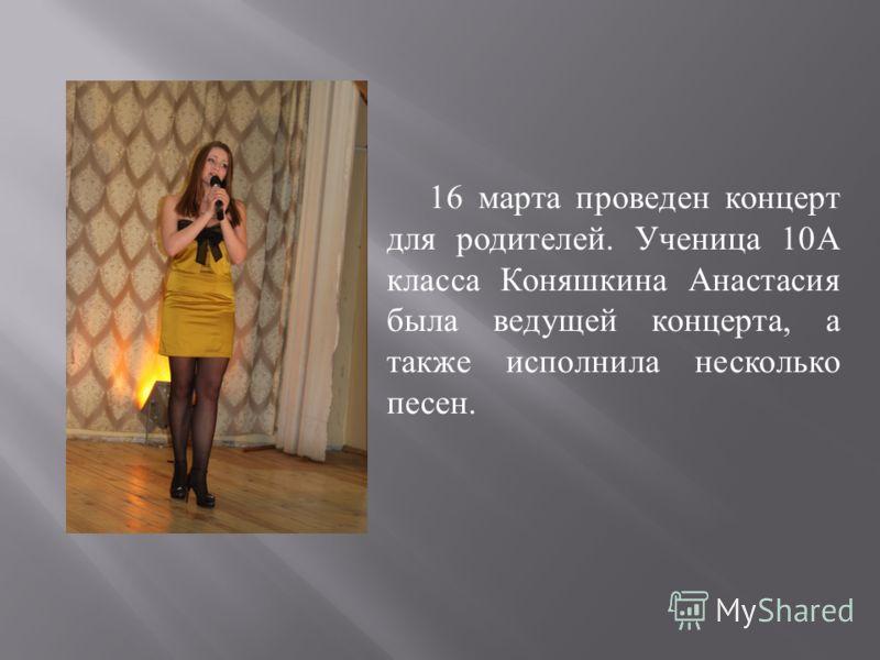 16 марта проведен концерт для родителей. Ученица 10А класса Коняшкина Анастасия была ведущей концерта, а также исполнила несколько песен.