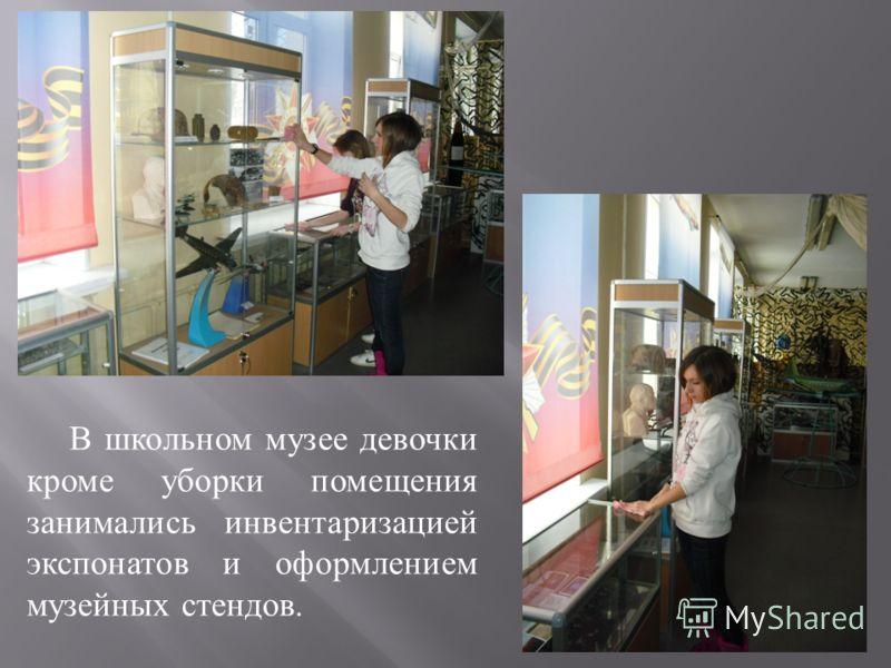 В школьном музее девочки кроме уборки помещения занимались инвентаризацией экспонатов и оформлением музейных стендов.