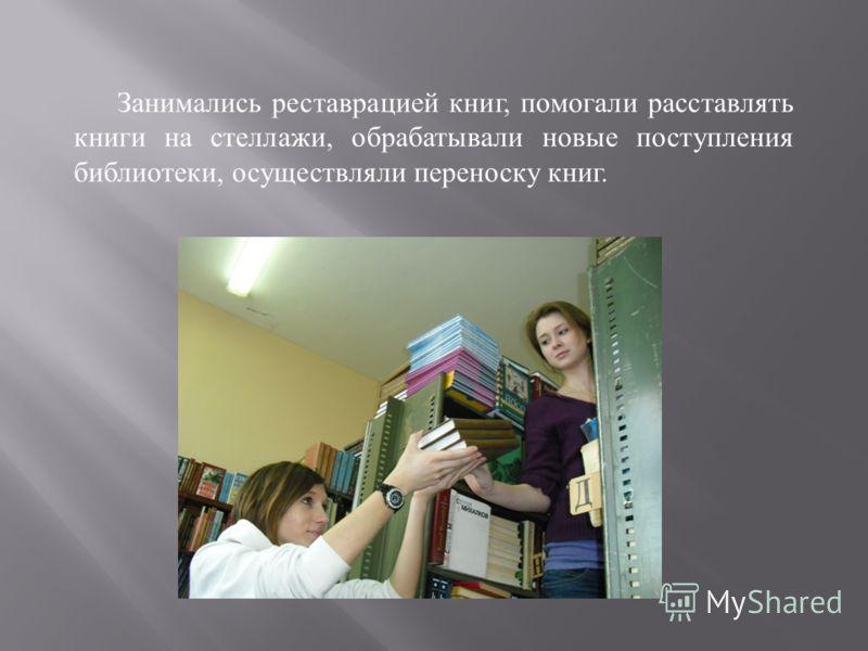 Занимались реставрацией книг, помогали расставлять книги на стеллажи, обрабатывали новые поступления библиотеки, осуществляли переноску книг.