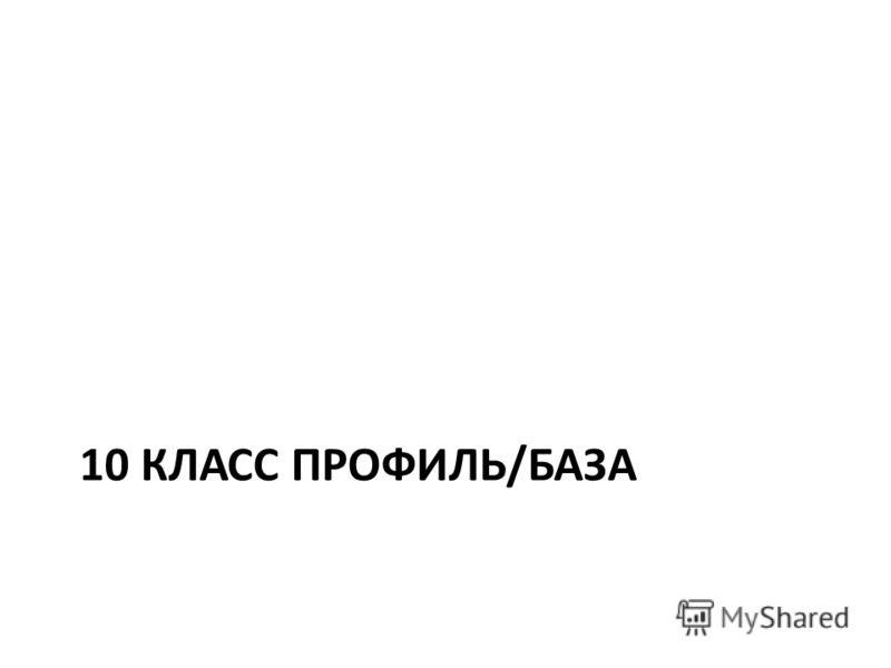 10 КЛАСС ПРОФИЛЬ/БАЗА
