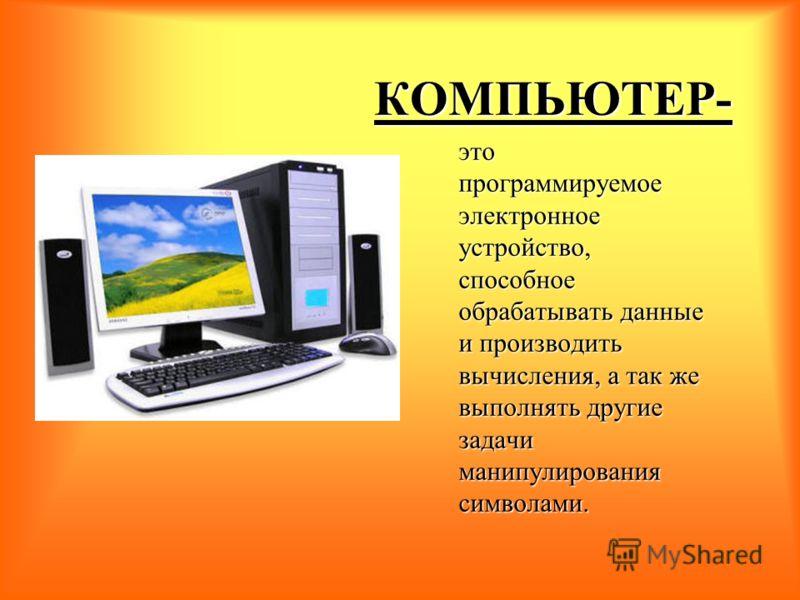 КОМПЬЮТЕР- это программируемое электронное устройство, способное обрабатывать данные и производить вычисления, а так же выполнять другие задачи манипулирования символами.