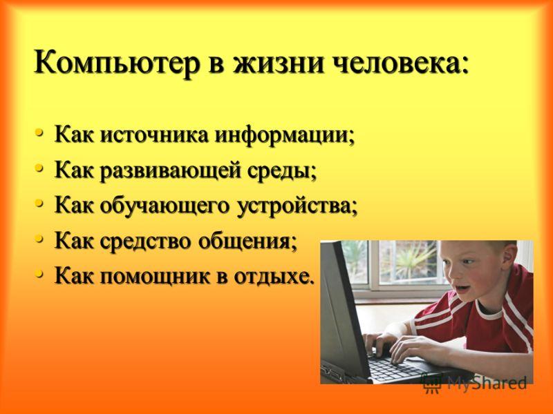 Компьютер в жизни человека: Как источника информации; Как источника информации; Как развивающей среды; Как развивающей среды; Как обучающего устройства; Как обучающего устройства; Как средство общения; Как средство общения; Как помощник в отдыхе. Как