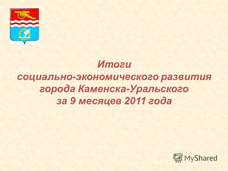Итоги социально-экономического развития города Каменска-Уральского за 9 месяцев 2011 года
