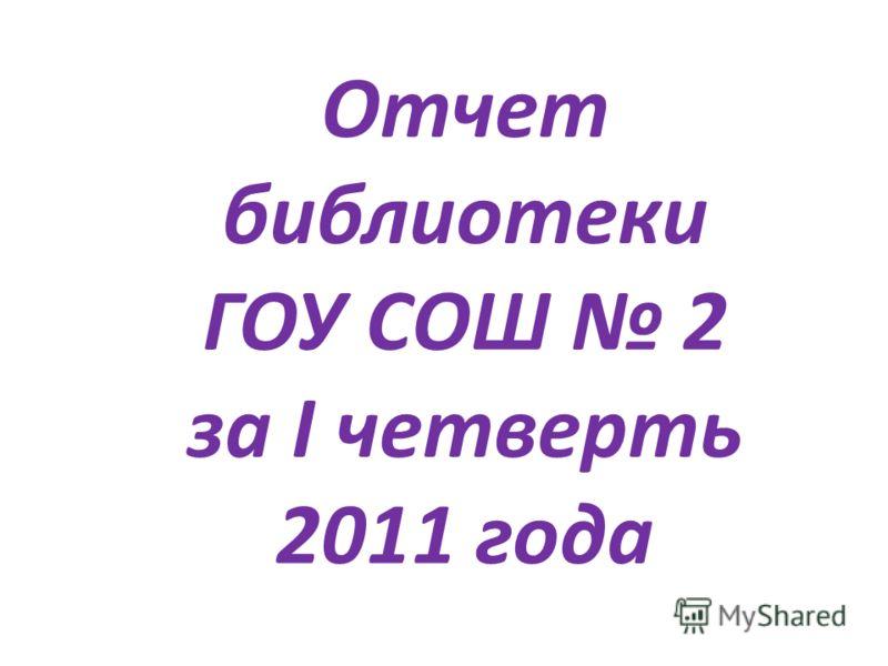 Отчет библиотеки ГОУ СОШ 2 за I четверть 2011 года