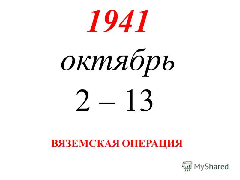 1941 октябрь 2 – 13 ВЯЗЕМСКАЯ ОПЕРАЦИЯ