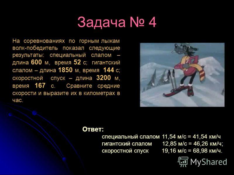 Задача 4 На соревнованиях по горным лыжам волк-победитель показал следующие результаты: специальный слалом – длина 600 м, время 52 с; гигантский слалом – длина 1850 м, время 144 с; скоростной спуск – длина 3200 м, время 167 с. Сравните средние скорос