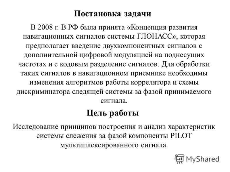 Постановка задачи В 2008 г. В РФ была принята «Концепция развития навигационных сигналов системы ГЛОНАСС», которая предполагает введение двухкомпонентных сигналов с дополнительной цифровой модуляцией на поднесущих частотах и с кодовым разделение сигн