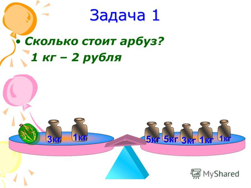 Задача 1 Сколько стоит арбуз? 1 кг – 2 рубля 5кг 3кг 5кг 3кг 1кг 1кг 1кг