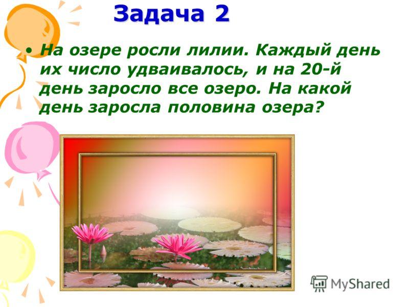 Задача 2 На озере росли лилии. Каждый день их число удваивалось, и на 20-й день заросло все озеро. На какой день заросла половина озера?
