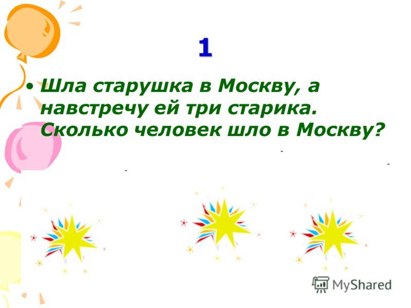 1 Шла старушка в Москву, а навстречу ей три старика. Сколько человек шло в Москву?