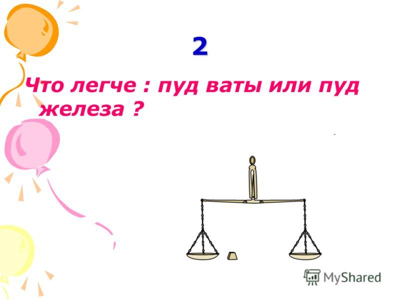 2 Что легче : пуд ваты или пуд железа ?