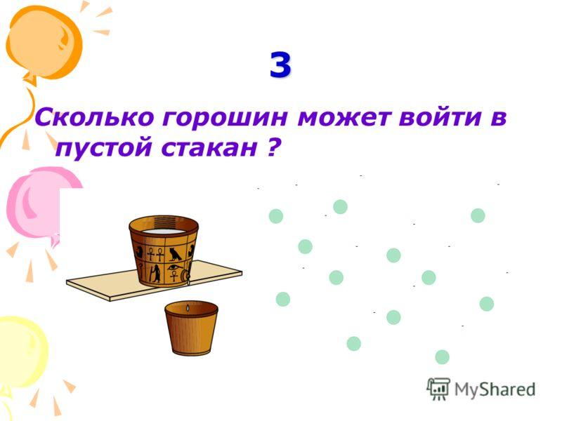 3 Сколько горошин может войти в пустой стакан ?