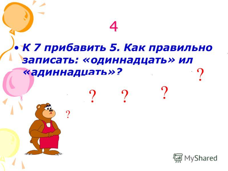 4 К 7 прибавить 5. Как правильно записать: «одиннадцать» или «адиннадцать»?