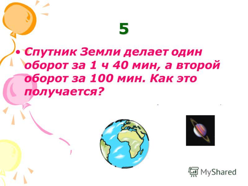 5 Спутник Земли делает один оборот за 1 ч 40 мин, а второй оборот за 100 мин. Как это получается?