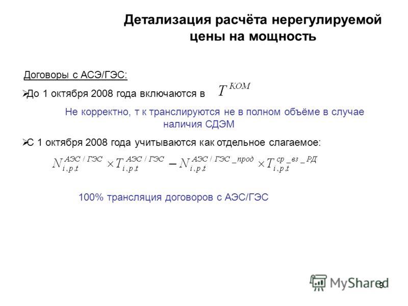 9 9 Детализация расчёта нерегулируемой цены на мощность Договоры с АСЭ/ГЭС: До 1 октября 2008 года включаются в Не корректно, т к транслируются не в полном объёме в случае наличия СДЭМ С 1 октября 2008 года учитываются как отдельное слагаемое: 100% т