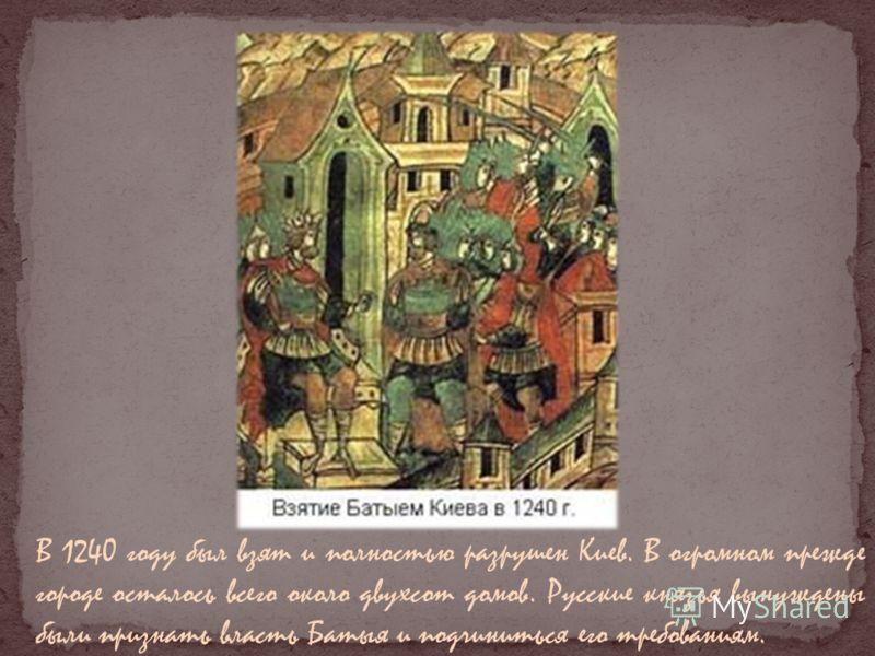 В 1240 году был взят и полностью разрушен Киев. В огромном прежде городе осталось всего около двухсот домов. Русские князья вынуждены были признать власть Батыя и подчиниться его требованиям.