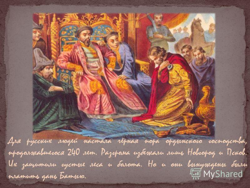 Для русских людей настала чёрная пора ордынского господства, продолжавшегося 240 лет. Разгрома избежали лишь Новгород и Псков. Их защитили густые леса и болота. Но и они вынуждены были платить дань Батыю.