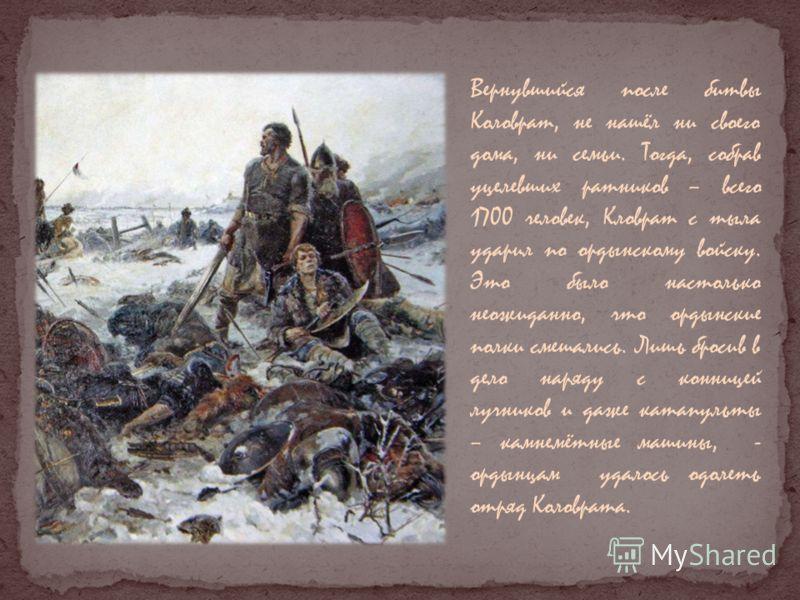 Вернувшийся после битвы Коловрат, не нашёл ни своего дома, ни семьи. Тогда, собрав уцелевших ратников – всего 1700 человек, Кловрат с тыла ударил по ордынскому войску. Это было настолько неожиданно, что ордынские полки смешались. Лишь бросив в дело н