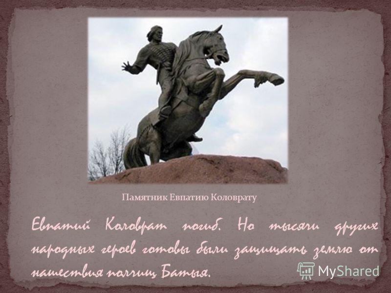Памятник Евпатию Коловрату Евпатий Коловрат погиб. Но тысячи других народных героев готовы были защищать землю от нашествия полчищ Батыя.