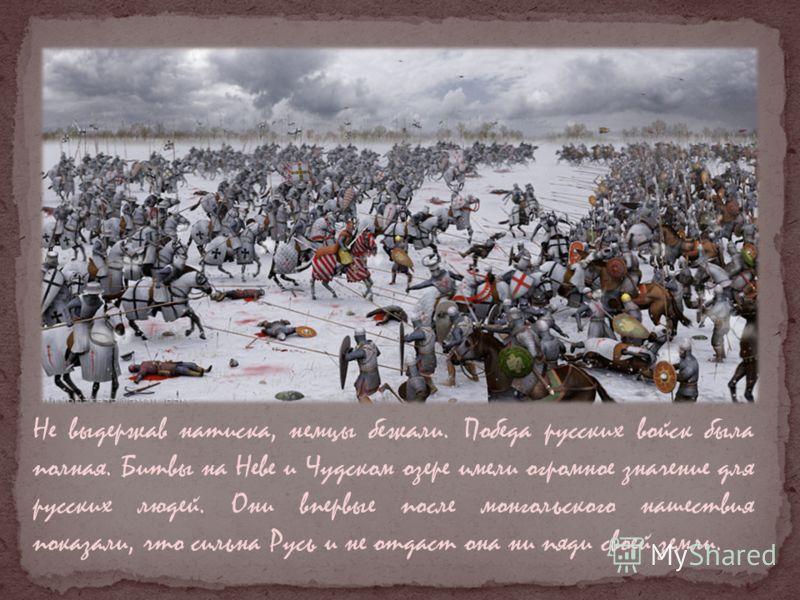Не выдержав натиска, немцы бежали. Победа русских войск была полная. Битвы на Неве и Чудском озере имели огромное значение для русских людей. Они впервые после монгольского нашествия показали, что сильна Русь и не отдаст она ни пяди своей земли.