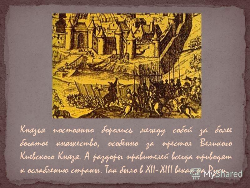 Князья постоянно боролись между собой за более богатое княжество, особенно за престол Великого Киевского Князя. А раздоры правителей всегда приводят к ослаблению страны. Так было в XII- XIII веках на Руси.