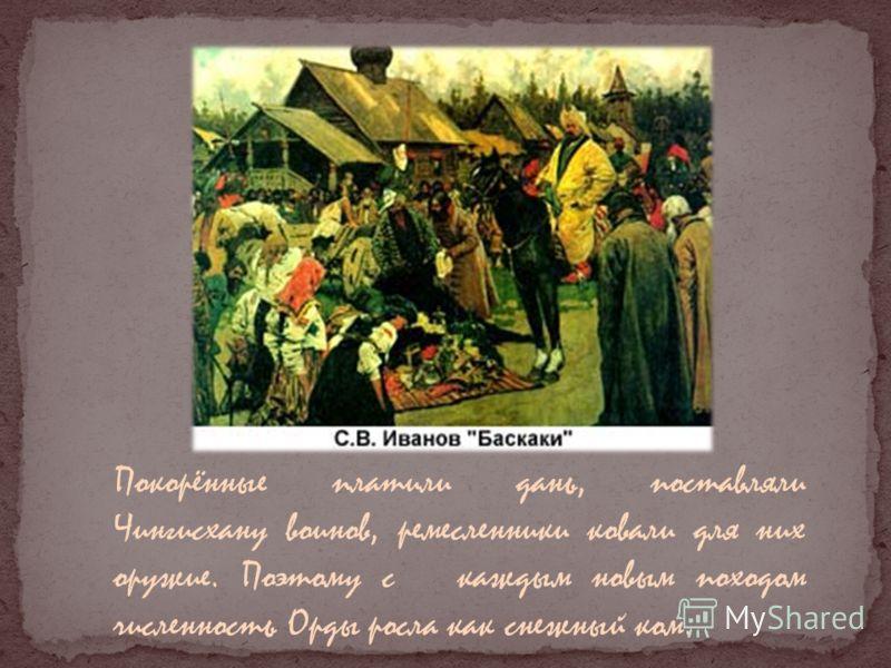 Покорённые платили дань, поставляли Чингисхану воинов, ремесленники ковали для них оружие. Поэтому с каждым новым походом численность Орды росла как снежный ком.