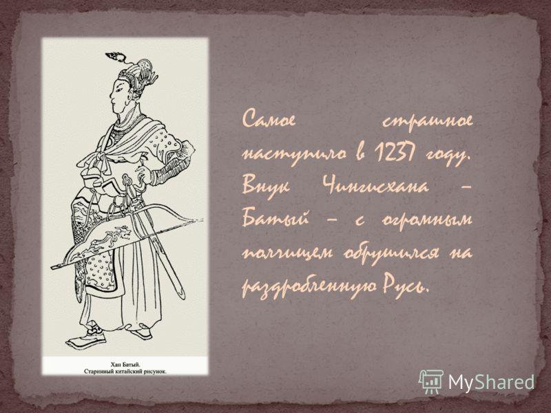 Самое страшное наступило в 1237 году. Внук Чингисхана – Батый – с огромным полчищем обрушился на раздробленную Русь.