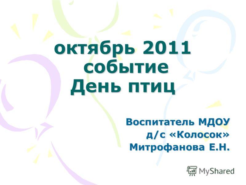 октябрь 2011 событие День птиц Воспитатель МДОУ д/с «Колосок» Митрофанова Е.Н.