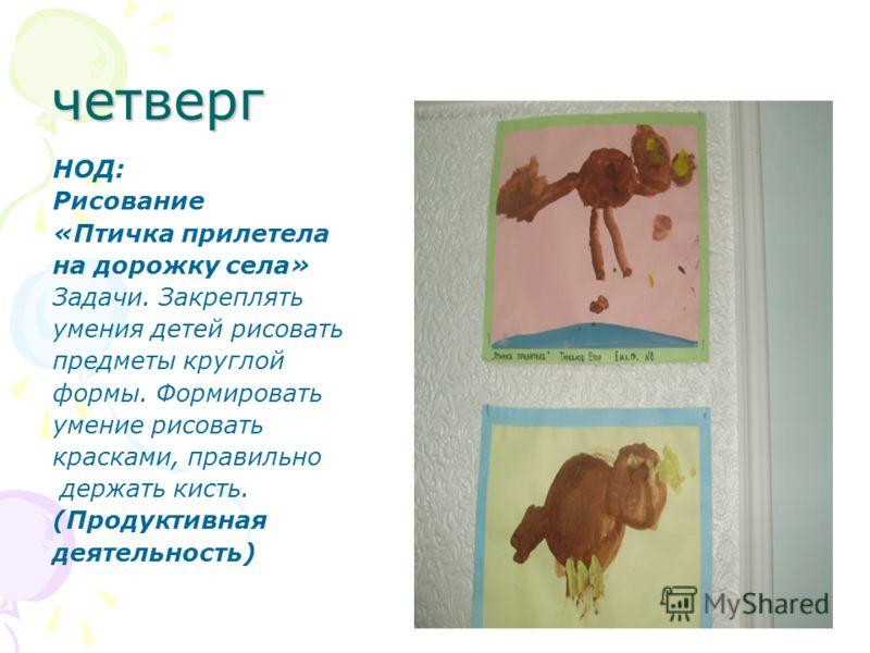 четверг НОД: Рисование «Птичка прилетела на дорожку села» Задачи. Закреплять умения детей рисовать предметы круглой формы. Формировать умение рисовать красками, правильно держать кисть. (Продуктивная деятельность)