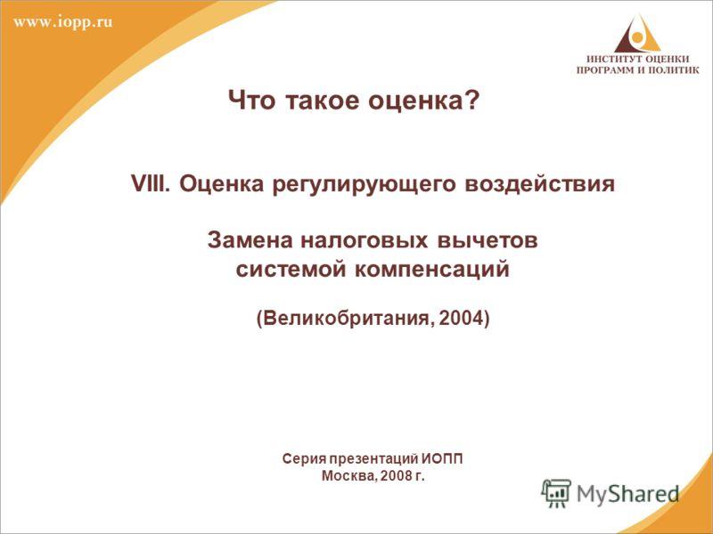 Что такое оценка? VIII. Оценка регулирующего воздействия Замена налоговых вычетов системой компенсаций (Великобритания, 2004) Серия презентаций ИОПП Москва, 2008 г.
