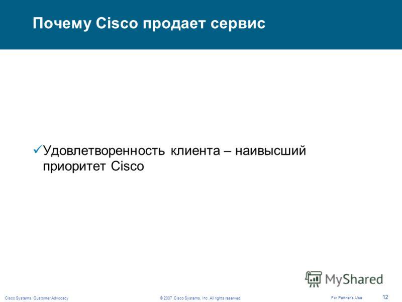 © 2007 Cisco Systems, Inc. All rights reserved.Cisco Systems, Customer Advocacy 12 For Partners Use Почему Cisco продает сервис Удовлетворенность клиента – наивысший приоритет Cisco