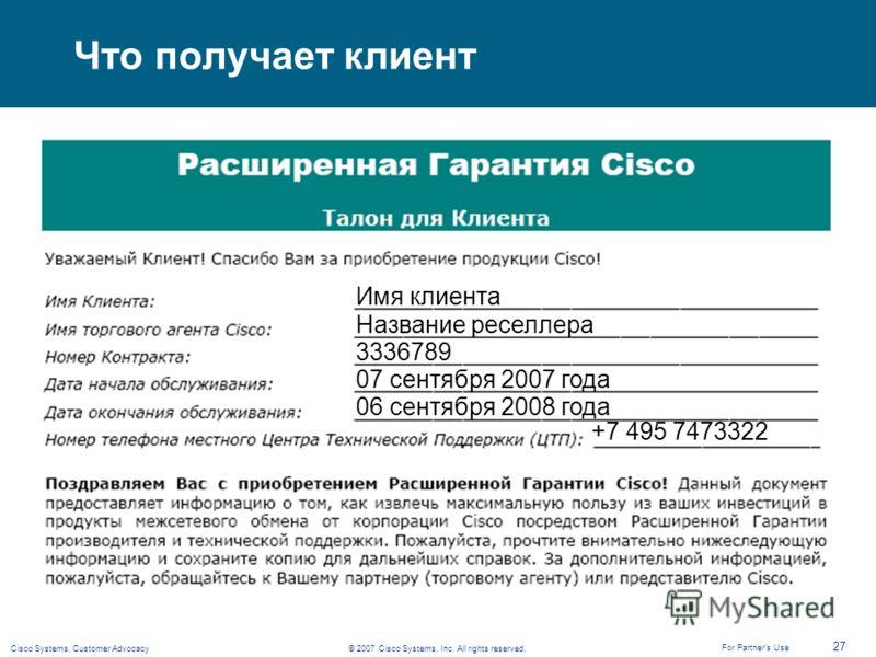 © 2007 Cisco Systems, Inc. All rights reserved.Cisco Systems, Customer Advocacy 27 For Partners Use Что получает клиент 3336789 Название реселлера Имя клиента 07 сентября 2007 года 06 сентября 2008 года +7 495 7473322
