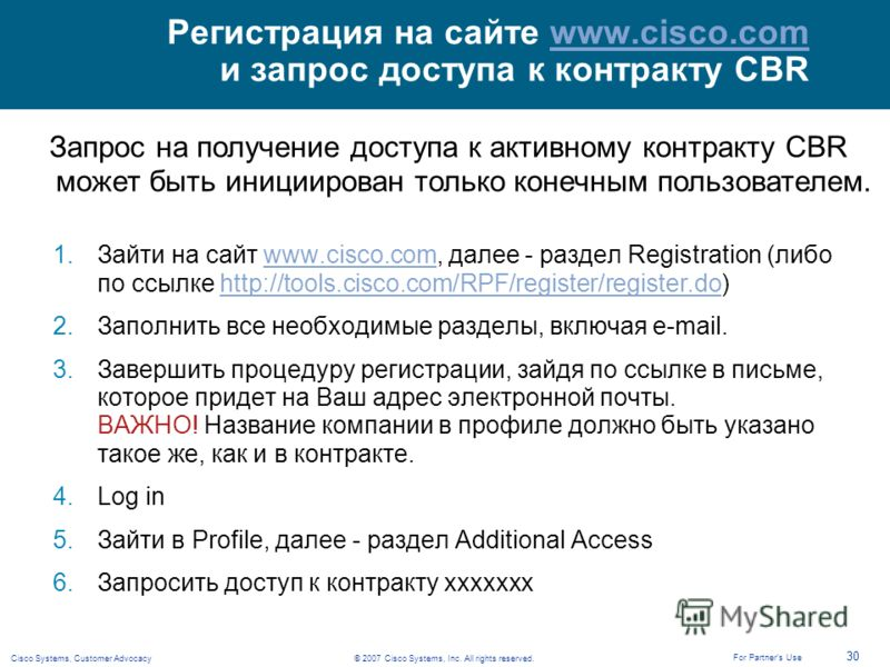 © 2007 Cisco Systems, Inc. All rights reserved.Cisco Systems, Customer Advocacy 30 For Partners Use Регистрация на сайте www.cisco.com и запрос доступа к контракту CBRwww.cisco.com 1.Зайти на сайт www.cisco.com, далее - раздел Registration (либо по с