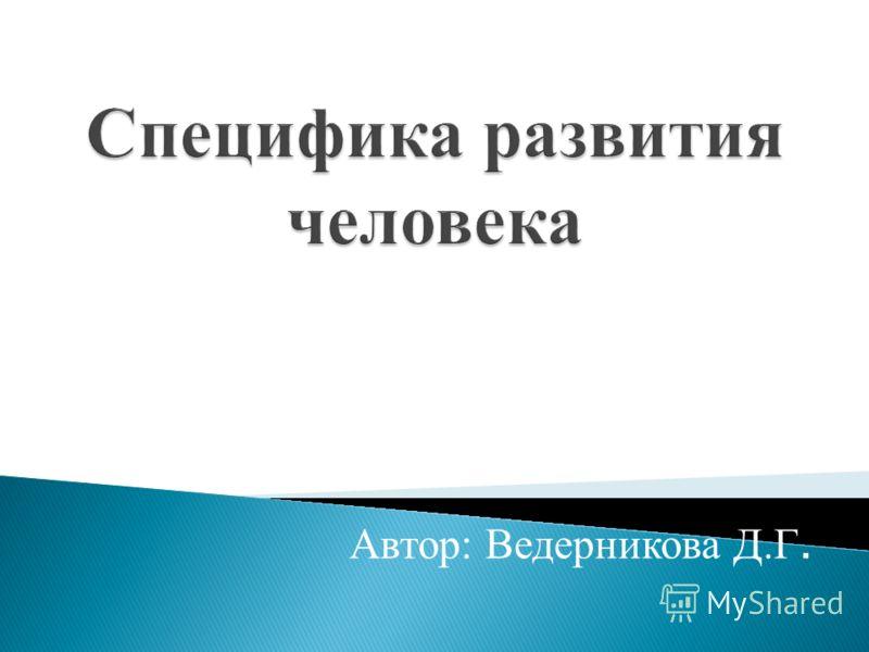 Специфика развития человека Автор: Ведерникова Д.Г.