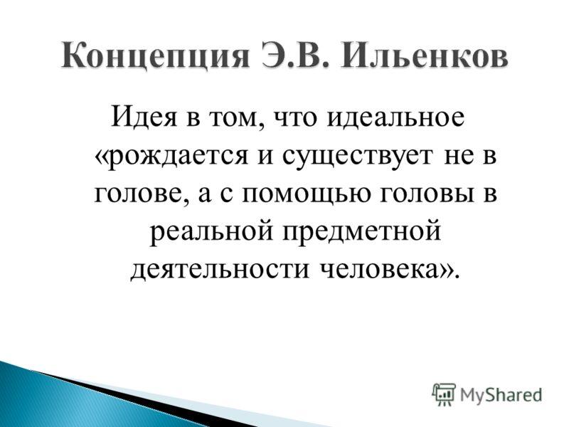 Идея в том, что идеальное «рождается и существует не в голове, а с помощью головы в реальной предметной деятельности человека».