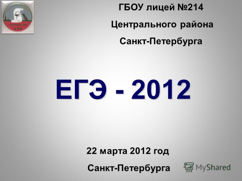 ГБОУ лицей 214 Центрального района Санкт-Петербурга 22 марта 2012 год Санкт-Петербурга ЕГЭ - 2012