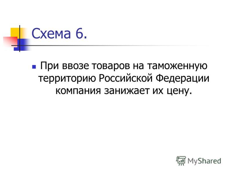 Схема 6. При ввозе товаров на таможенную территорию Российской Федерации компания занижает их цену.