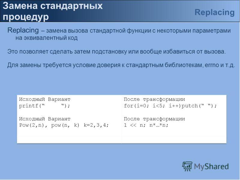 Замена стандартных процедур Replacing – замена вызова стандартной функции с некоторыми параметрами на эквивалентный код Это позволяет сделать затем подстановку или вообще избавиться от вызова. Для замены требуется условие доверия к стандартным библио
